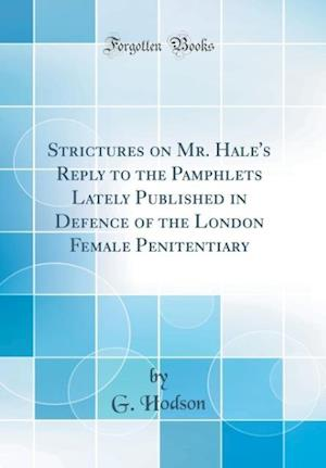 Bog, hardback Strictures on Mr. Hale's Reply to the Pamphlets Lately Published in Defence of the London Female Penitentiary (Classic Reprint) af G. Hodson