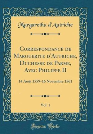 Bog, hardback Correspondance de Marguerite D'Autriche, Duchesse de Parme, Avec Philippe II, Vol. 1 af Margaretha D'Autriche