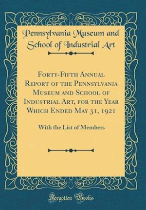 Bog, hardback Forty-Fifth Annual Report of the Pennsylvania Museum and School of Industrial Art, for the Year Which Ended May 31, 1921 af Pennsylvania Museum and School of I Art
