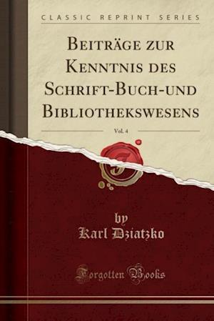 Bog, paperback Beitrage Zur Kenntnis Des Schrift-Buch-Und Bibliothekswesens, Vol. 4 (Classic Reprint) af Karl Dziatzko