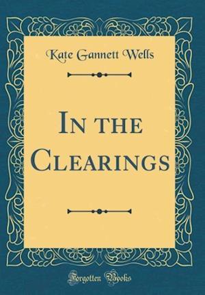 Bog, hardback In the Clearings (Classic Reprint) af Kate Gannett Wells