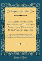Poem, Read at the Social Reunion of the Yale Alumni Association, Washington, D. C., February 22d, 1875 af Christopher Christian Cox