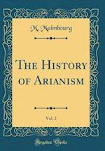 The History of Arianism, Vol. 2 (Classic Reprint) af M. Maimbourg