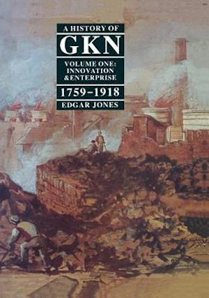 A History of GKN : Volume 1: Innovation and Enterprise, 1759-1918