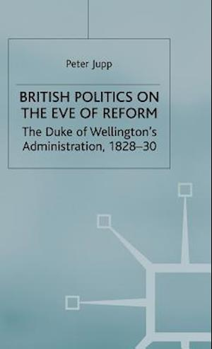 British Politics on the Eve of Reform : The Duke of Wellington's Administration, 1828-30