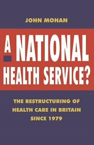 A National Health Service? : The Restructuring of Health Care in Britain since 1979