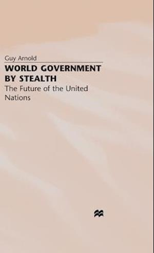 World Government by Stealth : The Future of the United Nations