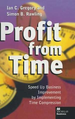 Profit from Time : Speed up business improvement by implementing Time Compression