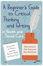 A Beginner's Guide to Critical Thinking and Writing in Health and Social Care af Helen Aveyard, Mary Wooliams, Pam Sharp