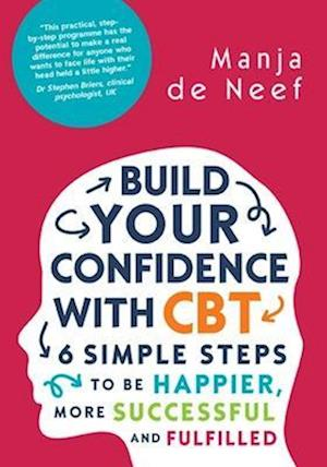 Build Your Confidence with CBT: 6 Simple Steps to be Happier, More Successful and Fulfilled