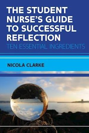 The Student Nurse's Guide to Successful Reflection:Ten Essential Ingredients