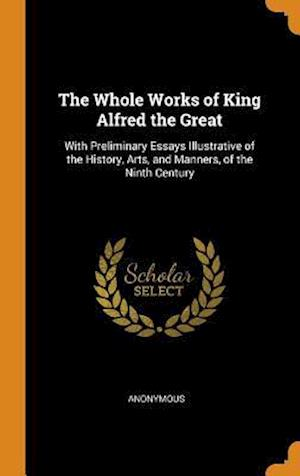 The Whole Works of King Alfred the Great: With Preliminary Essays Illustrative of the History, Arts, and Manners, of the Ninth Century