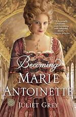 Becoming Marie Antoinette af Juliet Grey