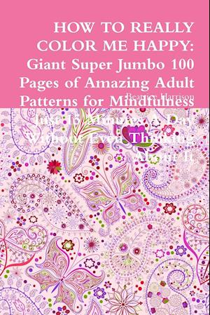 HOW TO REALLY COLOR ME HAPPY: Giant Super Jumbo 100 Pages of Amazing Adult Patterns for Mindfulness Just 15 Minutes A Day Without Even Thinking About