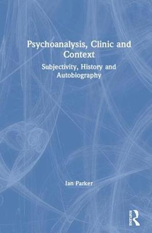 Psychoanalysis, Clinic and Context : Subjectivity, History and Autobiography