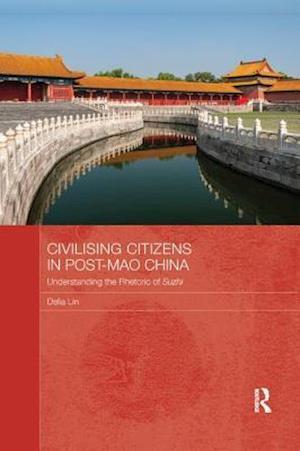 Civilising Citizens in Post-Mao China : Understanding the Rhetoric of Suzhi