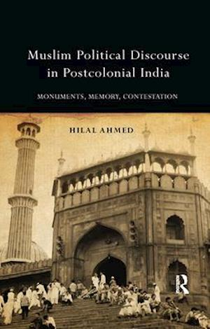 Muslim Political Discourse in Postcolonial India : Monuments, Memory, Contestation
