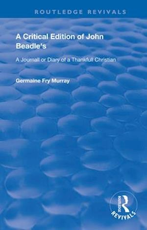A Critical Edition of John Beadle's a Journall or Diary of a Thankfull Christian