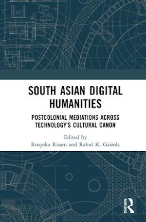 South Asian Digital Humanities : Postcolonial Mediations across Technology's Cultural Canon