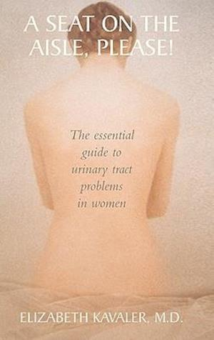 A Seat on the Aisle, Please! : The Essential Guide to Urinary Tract Problems in Women