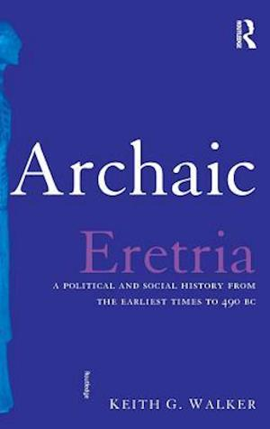 Archaic Eretria : A Political and Social History from the Earliest Times to 490 BC