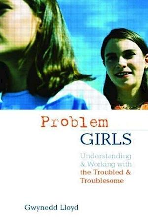 Problem Girls: Understanding and Supporting Troubled and Troublesome Girls and Young Women