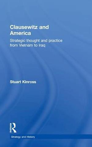 Clausewitz and America: Strategic Thought and Practice from Vietnam to Iraq