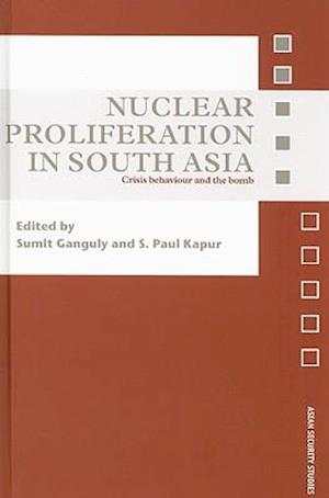 Nuclear Proliferation in South Asia : Crisis Behaviour and the Bomb
