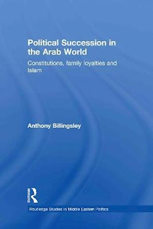 Political Succession in the Arab World: Constitutions, Family Loyalties and Islam