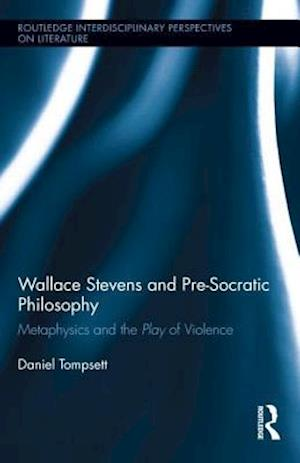 Wallace Stevens and Pre-Socratic Philosophy : Metaphysics and the Play of Violence