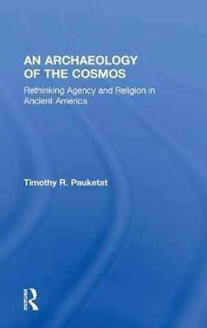 An Archaeology of the Cosmos : Rethinking Agency and Religion in Ancient America
