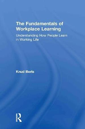 Bog hardback The Fundamentals of Workplace Learning: Understanding How People Learn in Working Life af Knud Illeris