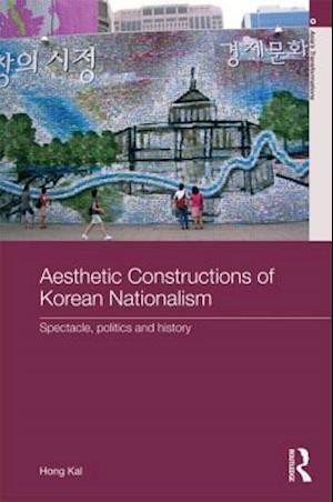 Aesthetic Constructions of Korean Nationalism : Spectacle, Politics and History