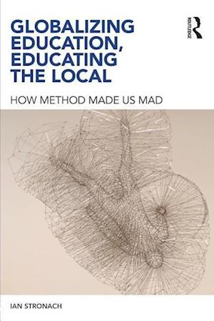 Bog, hæftet Globalizing Education, Educating the Local: How Method Made Us Mad af Ian Stronach