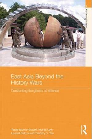 East Asia Beyond the History Wars : Confronting the Ghosts of Violence