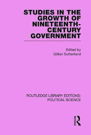 Studies in the Growth of Nineteenth Century Government (Routledge Library Editions: Political Science Volume 33)