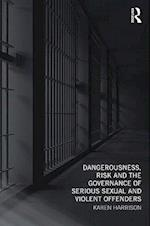Dangerousness, Risk and the Governance of Serious Sexual and Violent Offenders af Karen Harrison