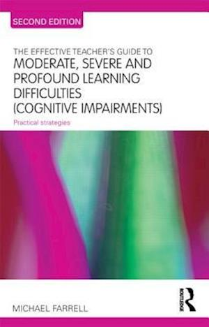 The Effective Teacher's Guide to Moderate, Severe and Profound Learning Difficulties (Cognitive Impairments)