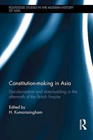 Constitution-making in Asia : Decolonisation and State-Building in the Aftermath of the British Empire