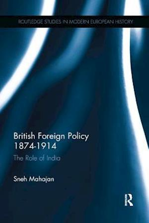 British Foreign Policy 1874-1914 : The Role of India
