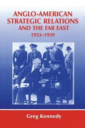 Anglo-American Strategic Relations and the Far East, 1933-1939 : Imperial Crossroads
