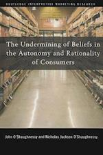 The Undermining of Beliefs in the Autonomy and Rationality of Consumers (Routledge Interpretive Marketing Research, nr. 6)
