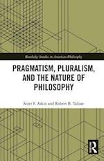 Pragmatism, Pluralism, and the Nature of Philosophy (Routledge Studies in American Philosophy)
