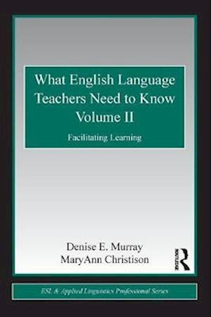 What English Language Teachers Need to Know Volume II : Facilitating Learning