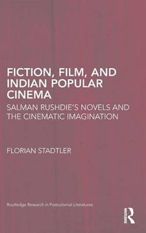 Fiction, Film, and Indian Popular Cinema : Salman Rushdie's Novels and the Cinematic Imagination
