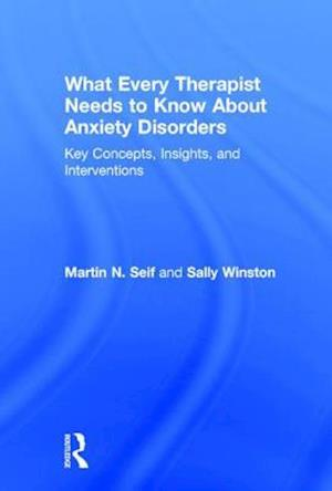 What Every Therapist Needs to Know About Anxiety Disorders : Key Concepts, Insights, and Interventions