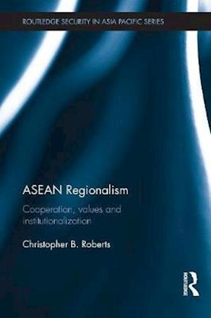 ASEAN Regionalism : Cooperation, Values and Institutionalisation