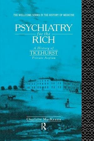 Psychiatry for the Rich : A History of Ticehurst Private Asylum 1792-1917