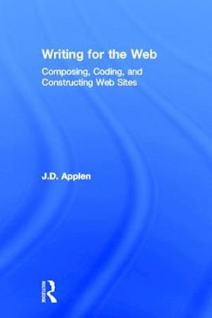 Writing for the Web : Composing, Coding, and Constructing Web Sites