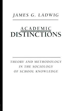 Academic Distinctions : Theory and Methodology in the Sociology of School Knowledge